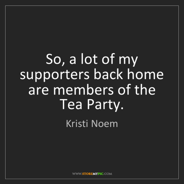 Kristi Noem: So, a lot of my supporters back home are members of the...