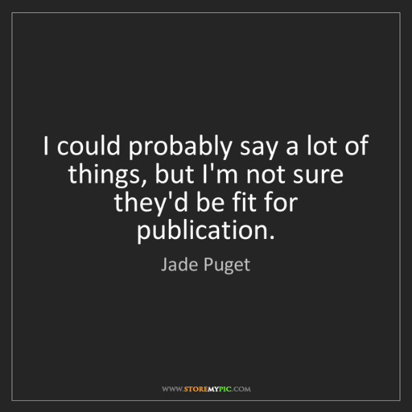 Jade Puget: I could probably say a lot of things, but I'm not sure...