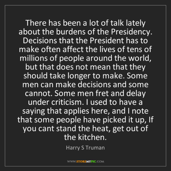 Harry S Truman: There has been a lot of talk lately about the burdens...