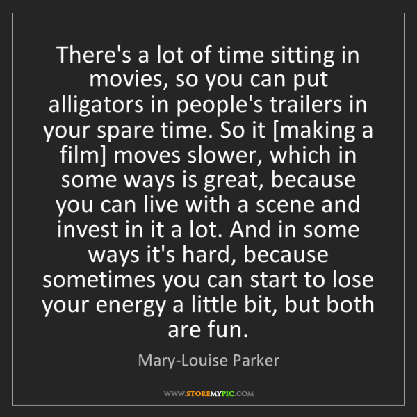 Mary-Louise Parker: There's a lot of time sitting in movies, so you can put...