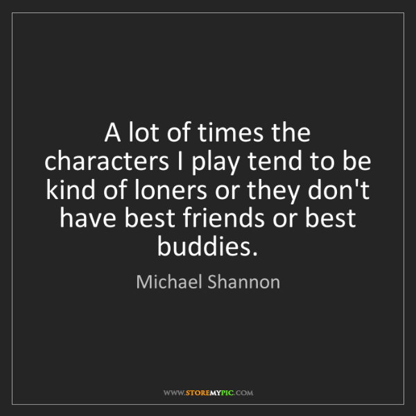 Michael Shannon: A lot of times the characters I play tend to be kind...