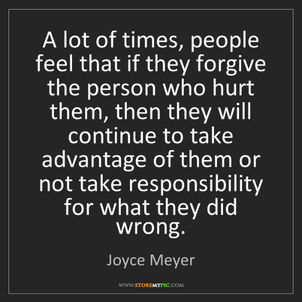 Joyce Meyer: A lot of times, people feel that if they forgive the...
