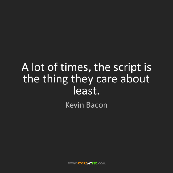 Kevin Bacon: A lot of times, the script is the thing they care about...
