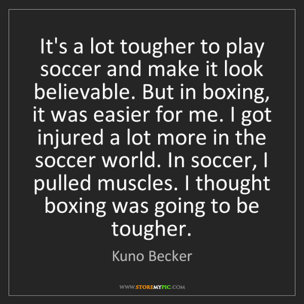 Kuno Becker: It's a lot tougher to play soccer and make it look believable....