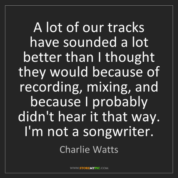Charlie Watts: A lot of our tracks have sounded a lot better than I...