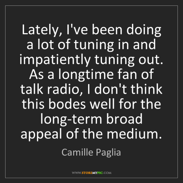 Camille Paglia: Lately, I've been doing a lot of tuning in and impatiently...