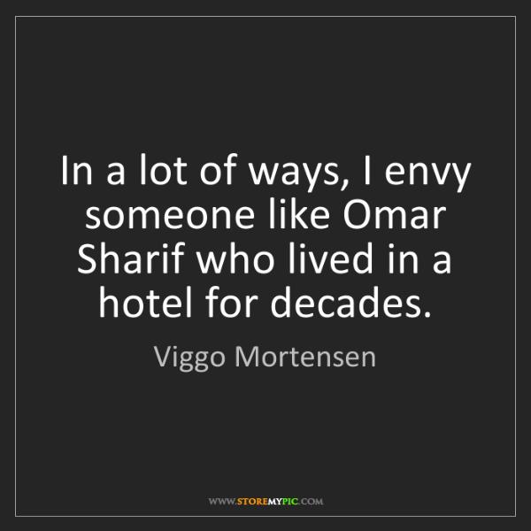 Viggo Mortensen: In a lot of ways, I envy someone like Omar Sharif who...