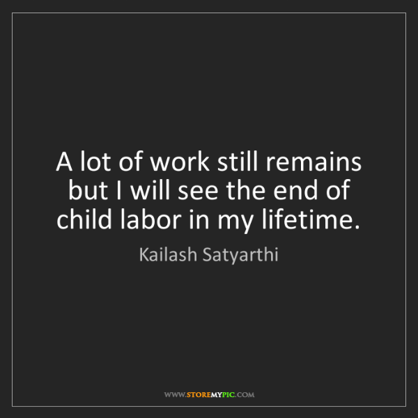 Kailash Satyarthi: A lot of work still remains but I will see the end of...
