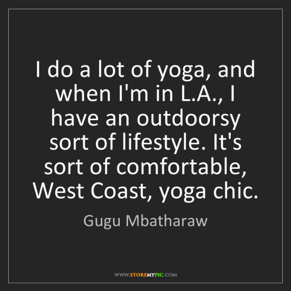 Gugu Mbatharaw: I do a lot of yoga, and when I'm in L.A., I have an outdoorsy...