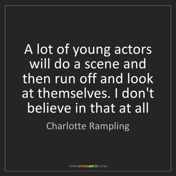 Charlotte Rampling: A lot of young actors will do a scene and then run off...