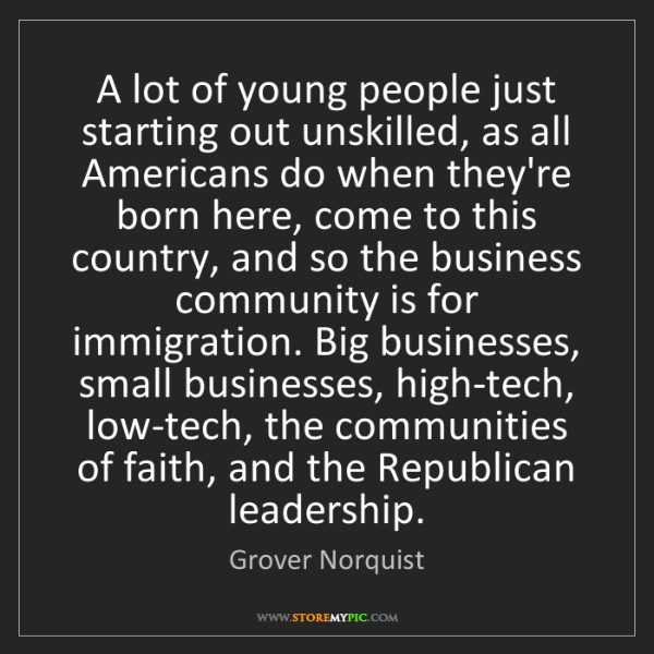 Grover Norquist: A lot of young people just starting out unskilled, as...