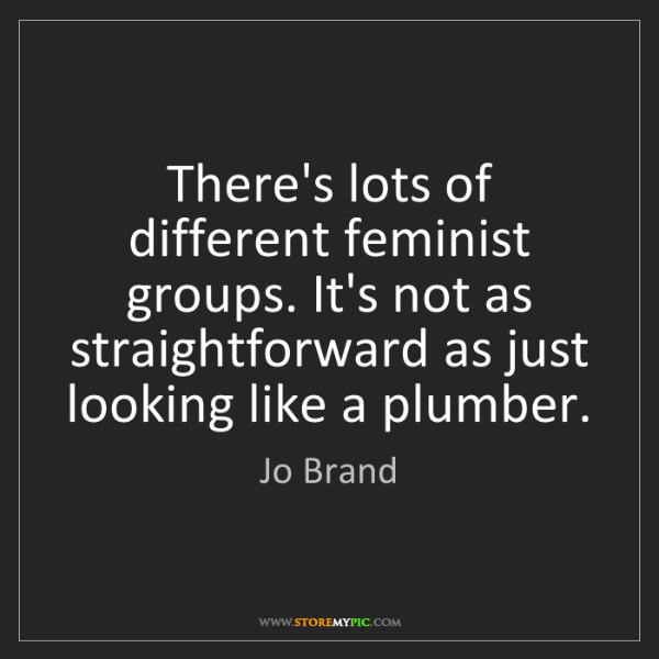 Jo Brand: There's lots of different feminist groups. It's not as...