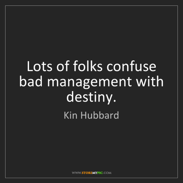 Kin Hubbard: Lots of folks confuse bad management with destiny.