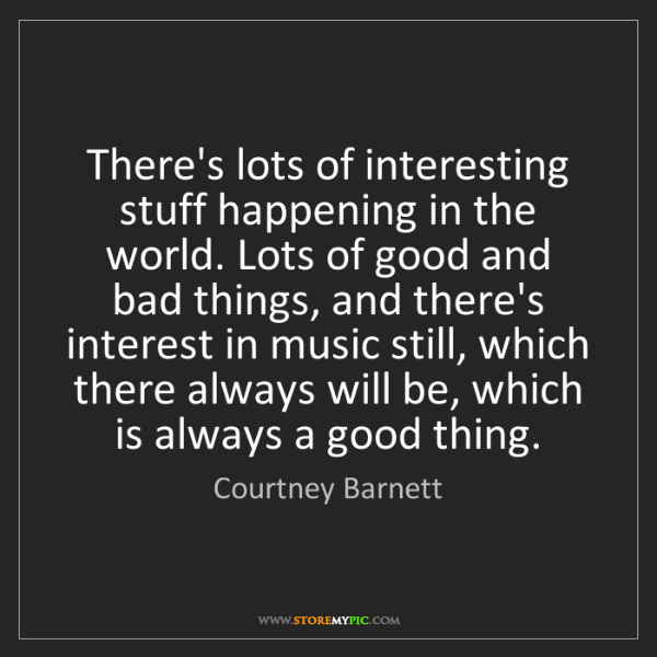 Courtney Barnett: There's lots of interesting stuff happening in the world....