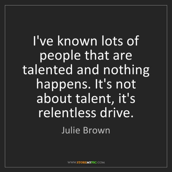 Julie Brown: I've known lots of people that are talented and nothing...