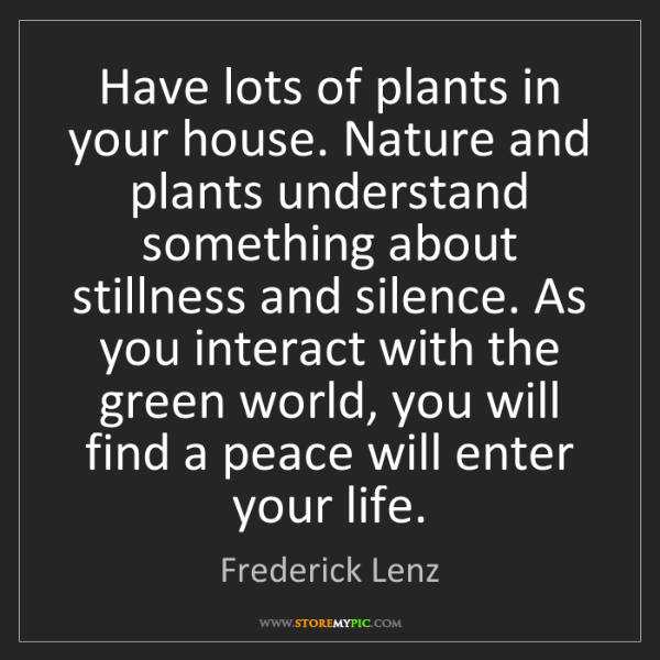 Frederick Lenz: Have lots of plants in your house. Nature and plants...