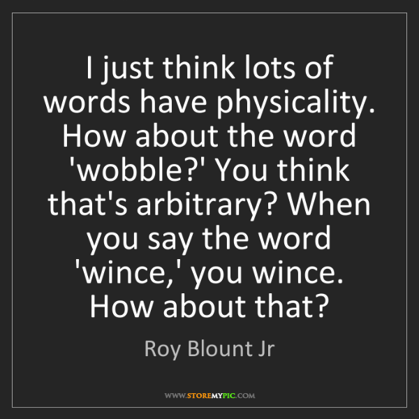 Roy Blount Jr: I just think lots of words have physicality. How about...