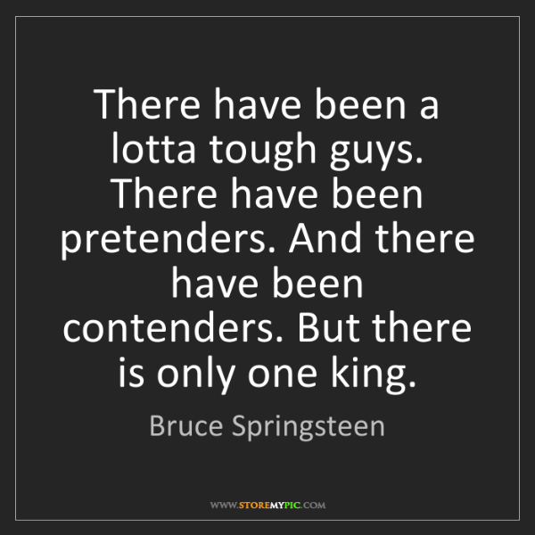 Bruce Springsteen: There have been a lotta tough guys. There have been pretenders....