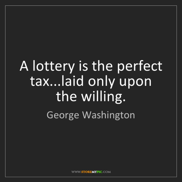 George Washington: A lottery is the perfect tax...laid only upon the willing.