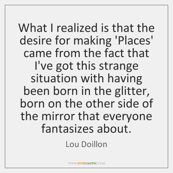 What I realized is that the desire for making 'Places' came from ...