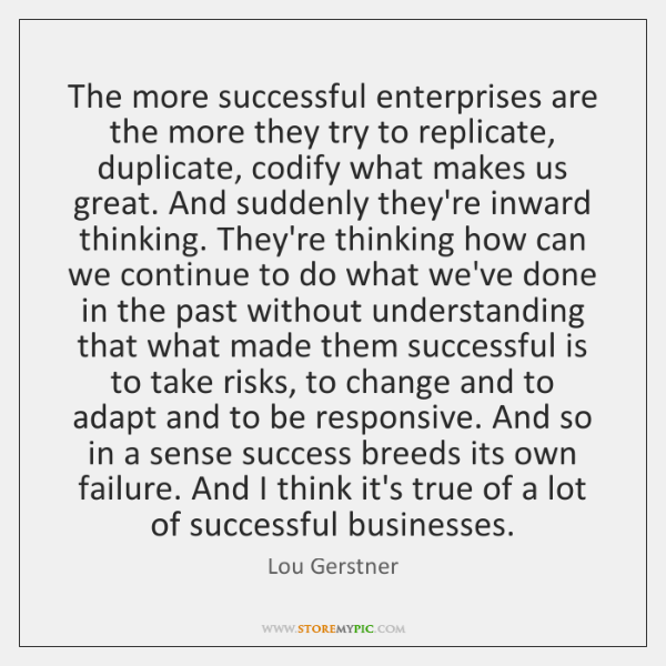 The more successful enterprises are the more they try to replicate, duplicate, ...