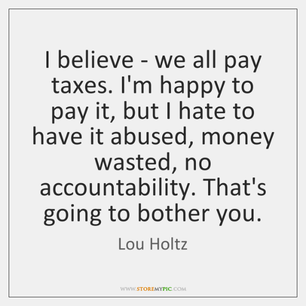 I believe - we all pay taxes. I'm happy to pay it, ...