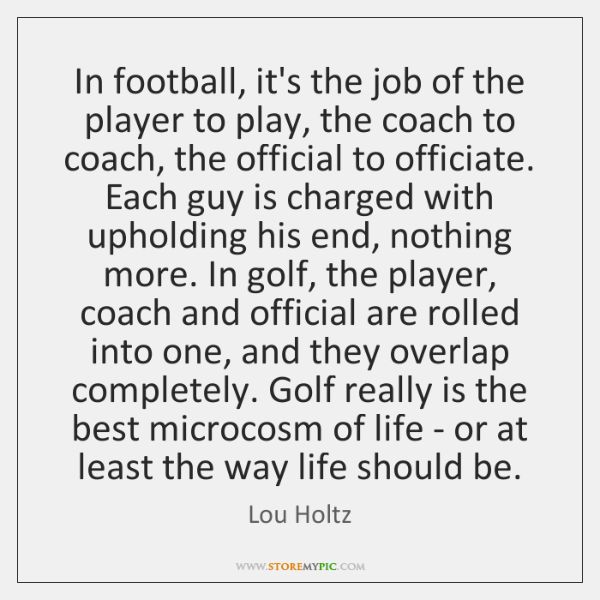 In football, it's the job of the player to play, the coach ...