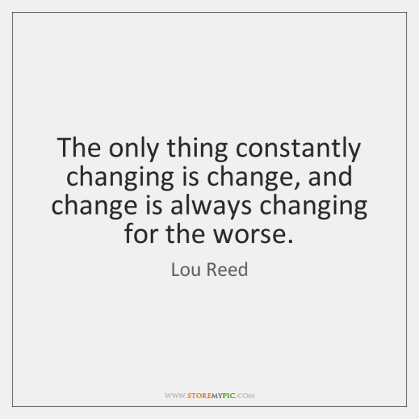 The only thing constantly changing is change, and change is always changing ...
