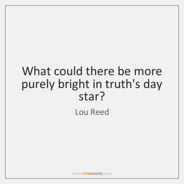 What could there be more purely bright in truth's day star?