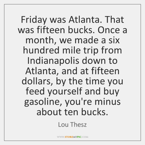 Friday was Atlanta. That was fifteen bucks. Once a month, we made ...