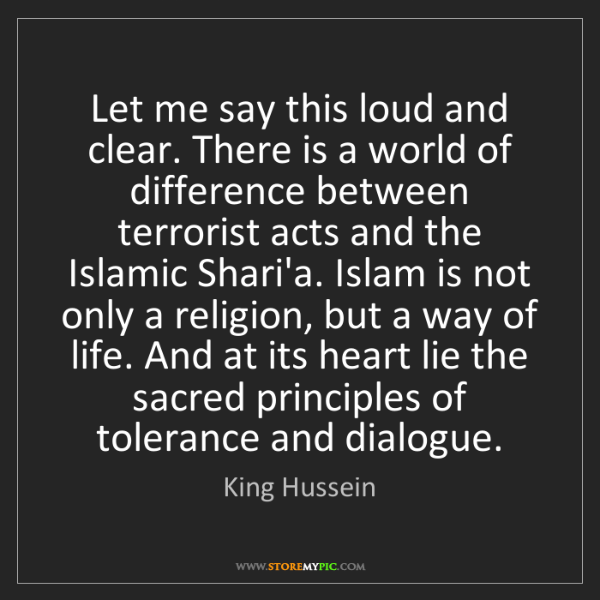 King Hussein: Let me say this loud and clear. There is a world of difference...