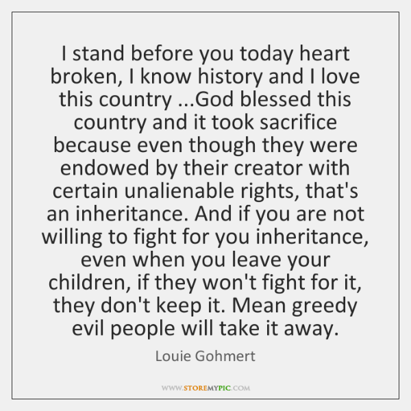 I stand before you today heart broken, I know history and I ...