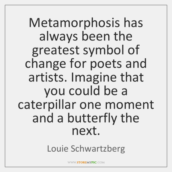 Metamorphosis has always been the greatest symbol of change for poets and ...