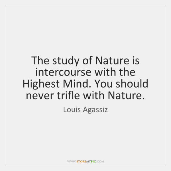 The study of Nature is intercourse with the Highest Mind. You should ...