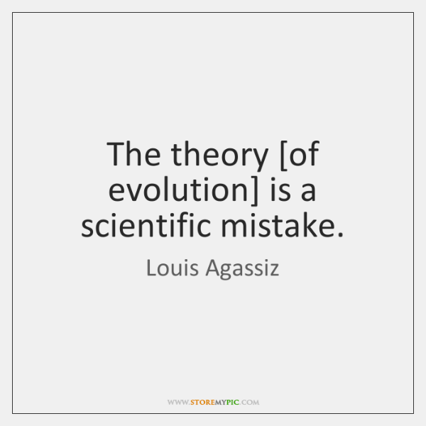 The theory [of evolution] is a scientific mistake.