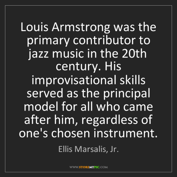 Ellis Marsalis, Jr.: Louis Armstrong was the primary contributor to jazz music...