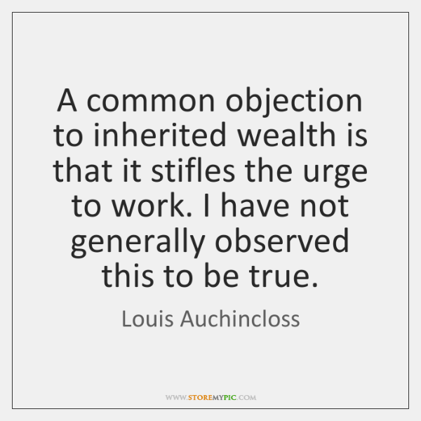 A common objection to inherited wealth is that it stifles the urge ...