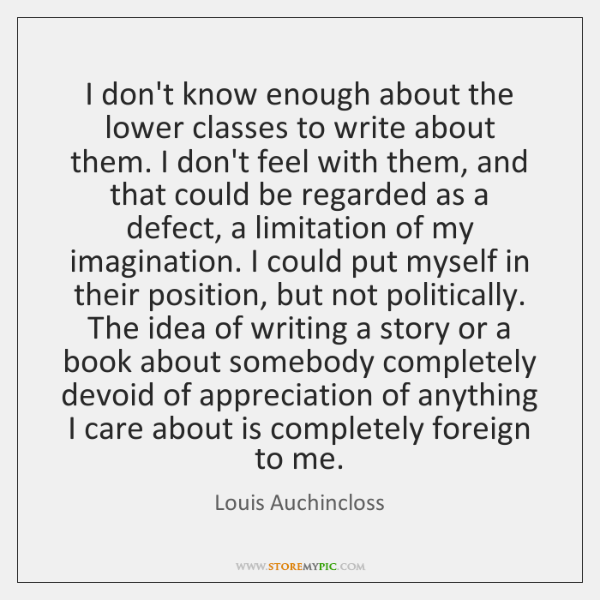 I don't know enough about the lower classes to write about them. ...