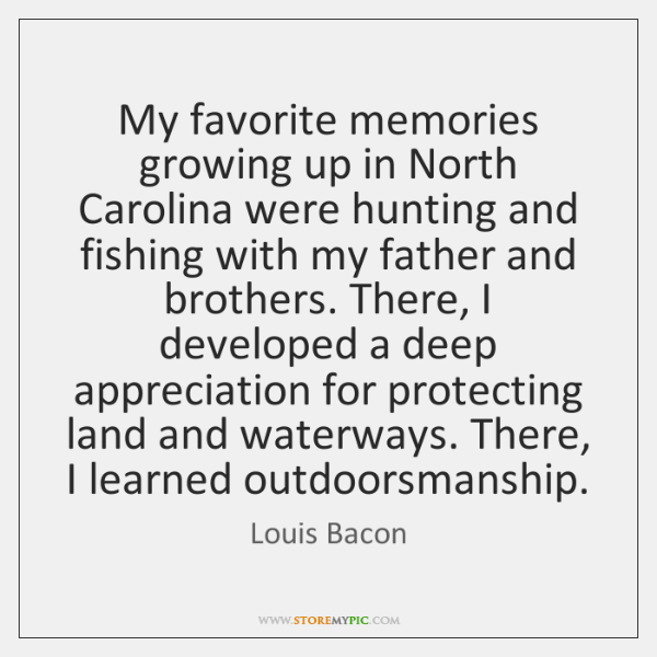 My favorite memories growing up in North Carolina were hunting and fishing ...