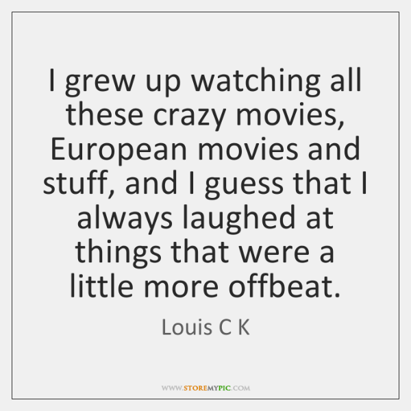 I grew up watching all these crazy movies, European movies and stuff, ...