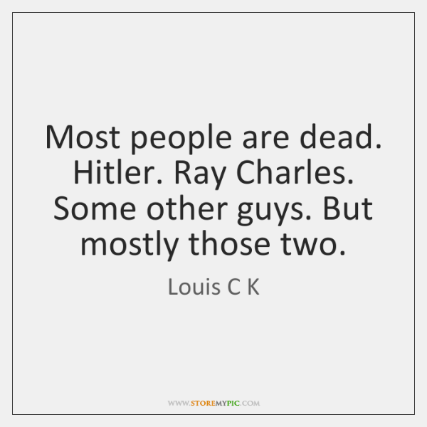 Most people are dead. Hitler. Ray Charles. Some other guys. But mostly ...