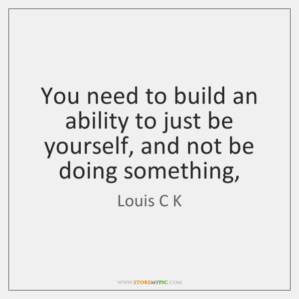 You need to build an ability to just be yourself, and not ...