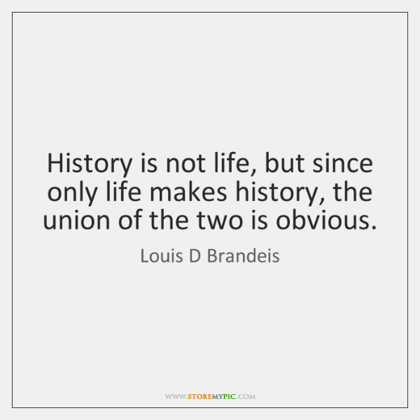 History is not life, but since only life makes history, the union ...