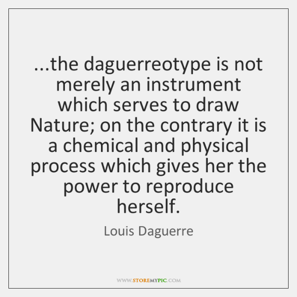 ...the daguerreotype is not merely an instrument which serves to draw Nature; ...
