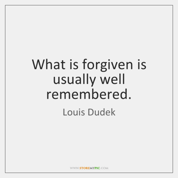 What is forgiven is usually well remembered.