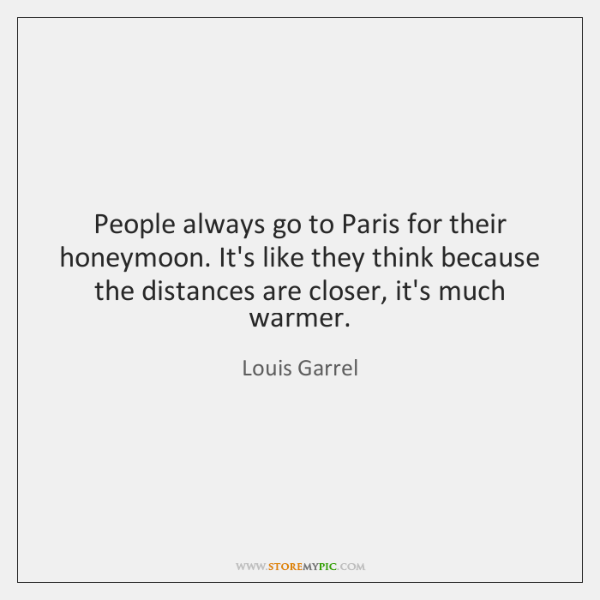 People always go to Paris for their honeymoon. It's like they think ...
