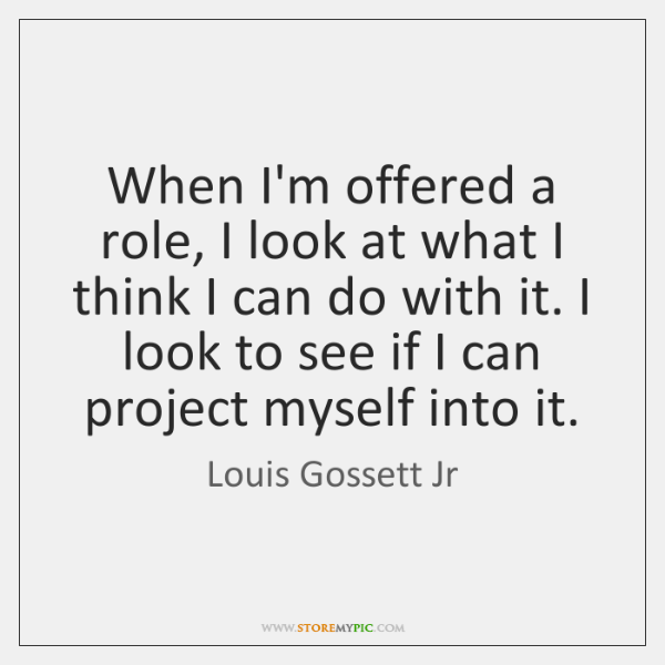 When I'm offered a role, I look at what I think I ...