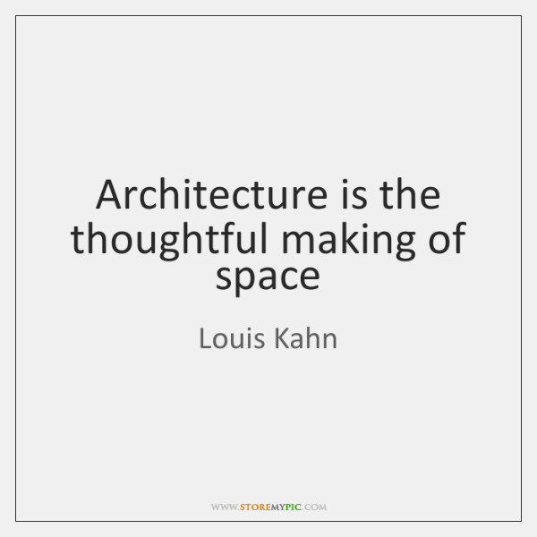Architecture is the thoughtful making of space