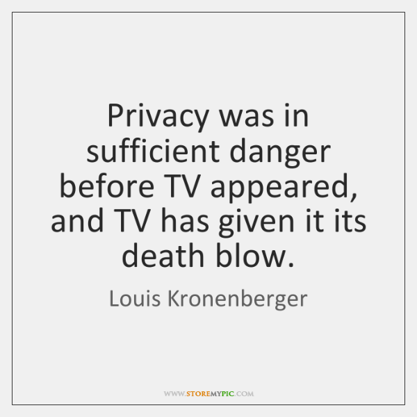 Privacy was in sufficient danger before TV appeared, and TV has given ...