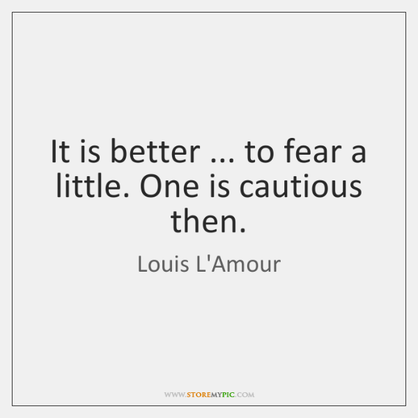It is better ... to fear a little. One is cautious then.